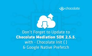 Don't Forget to Update to Chocolate Mediation SDK 2.5.5, with - Chocolate Init ( ) & Google Native Prefetch