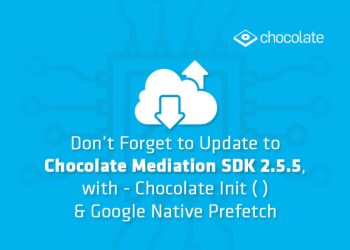 Don't Forget to Update to Chocolate Mediation SDK 2.5.5, with – Chocolate Init ( ) & Google Native Prefetch